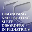 Diagnosing and Treating Sleep Disorders in the Pediatric Population Series of 16